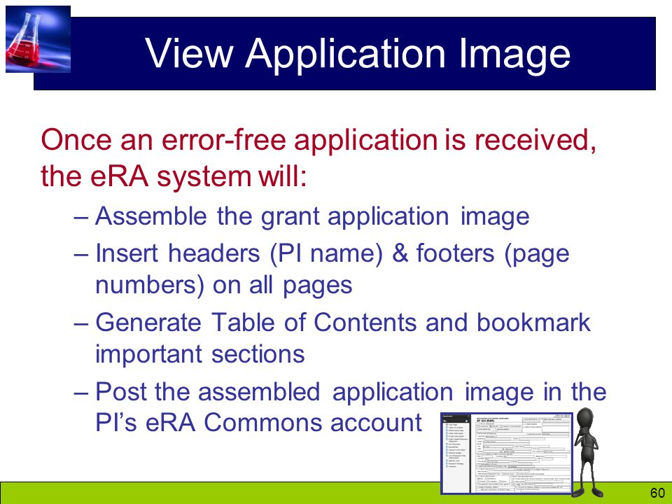 60 View Application Image Once an error-free application is received, the eRA system will: –Assemble the grant application image –Insert headers (PI name) & footers (page numbers) on all pages –Generate Table of Contents and bookmark important sections –Post the assembled application image in the PI's eRA Commons account