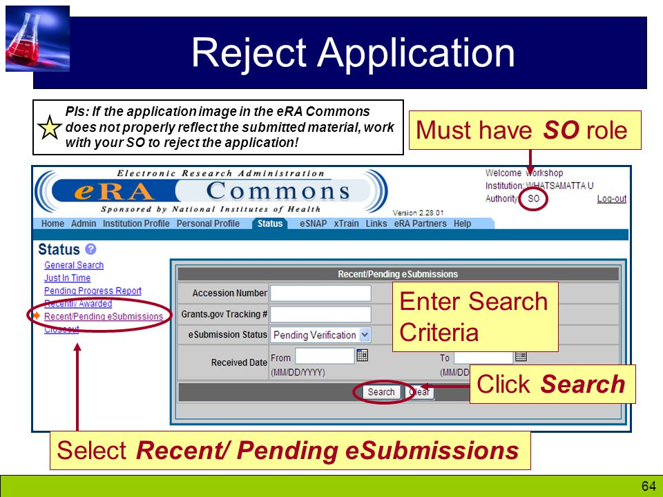64 Reject Application Must have SO role Select Recent/ Pending eSubmissions Click Search Enter Search Criteria PIs: If the application image in the eRA Commons does not properly reflect the submitted material, work with your SO to reject the application!