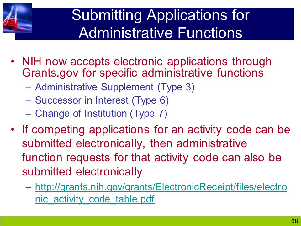 68 Submitting Applications for Administrative Functions NIH now accepts electronic applications through Grants.gov for specific administrative functions –Administrative Supplement (Type 3) –Successor in Interest (Type 6) –Change of Institution (Type 7) If competing applications for an activity code can be submitted electronically, then administrative function requests for that activity code can also be submitted electronically –http://grants.nih.gov/grants/ElectronicReceipt/files/electro nic_activity_code_table.pdfhttp://grants.nih.gov/grants/ElectronicReceipt/files/electro nic_activity_code_table.pdf