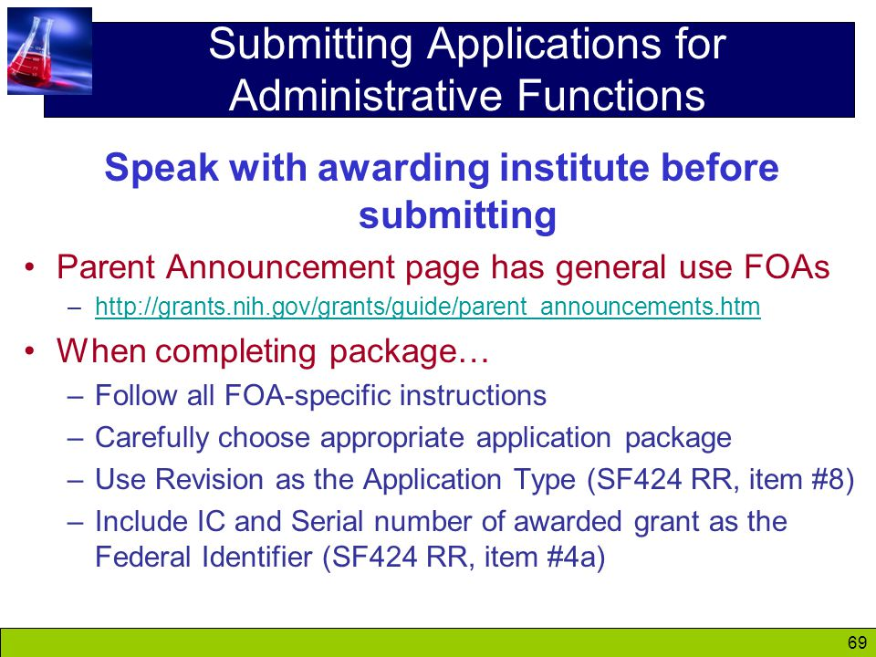 69 Submitting Applications for Administrative Functions Speak with awarding institute before submitting Parent Announcement page has general use FOAs –http://grants.nih.gov/grants/guide/parent_announcements.htmhttp://grants.nih.gov/grants/guide/parent_announcements.htm When completing package… –Follow all FOA-specific instructions –Carefully choose appropriate application package –Use Revision as the Application Type (SF424 RR, item #8) –Include IC and Serial number of awarded grant as the Federal Identifier (SF424 RR, item #4a)