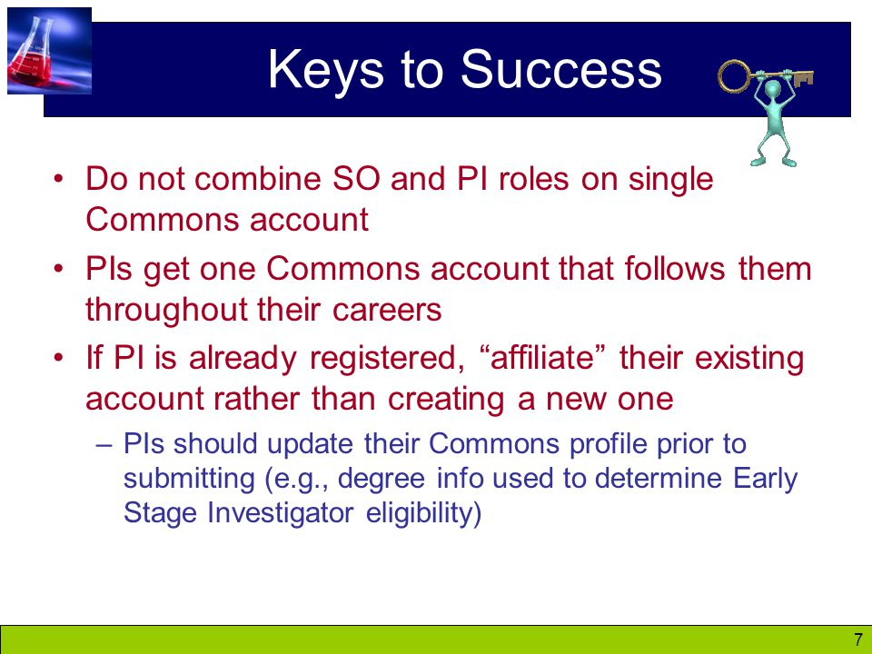 7 Keys to Success Do not combine SO and PI roles on single Commons account PIs get one Commons account that follows them throughout their careers If PI is already registered, affiliate their existing account rather than creating a new one –PIs should update their Commons profile prior to submitting (e.g., degree info used to determine Early Stage Investigator eligibility)
