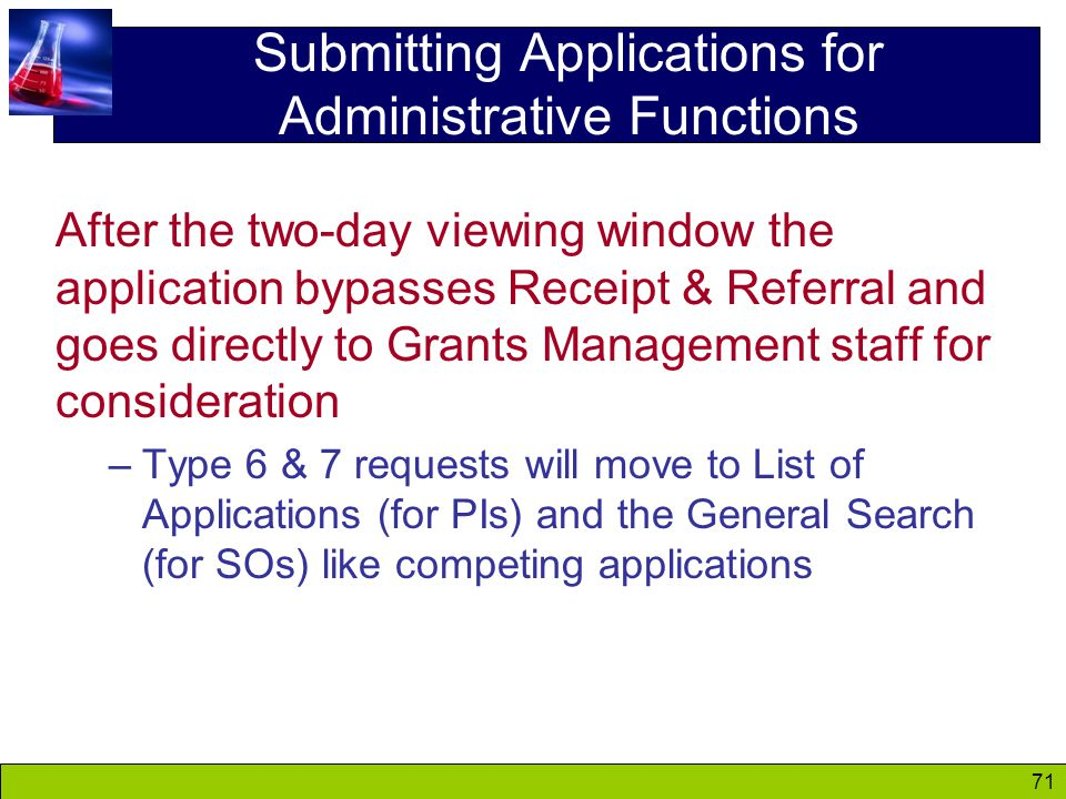 71 Submitting Applications for Administrative Functions After the two-day viewing window the application bypasses Receipt & Referral and goes directly to Grants Management staff for consideration –Type 6 & 7 requests will move to List of Applications (for PIs) and the General Search (for SOs) like competing applications