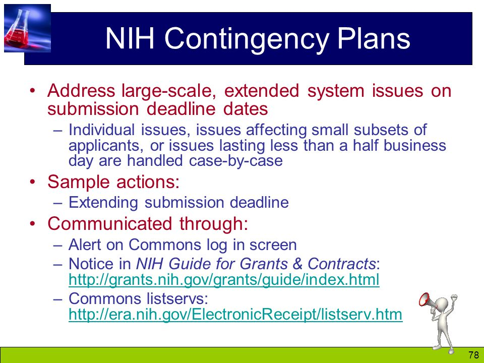 78 NIH Contingency Plans Address large-scale, extended system issues on submission deadline dates –Individual issues, issues affecting small subsets of applicants, or issues lasting less than a half business day are handled case-by-case Sample actions: –Extending submission deadline Communicated through: –Alert on Commons log in screen –Notice in NIH Guide for Grants & Contracts: http://grants.nih.gov/grants/guide/index.html http://grants.nih.gov/grants/guide/index.html –Commons listservs: http://era.nih.gov/ElectronicReceipt/listserv.htm http://era.nih.gov/ElectronicReceipt/listserv.htm