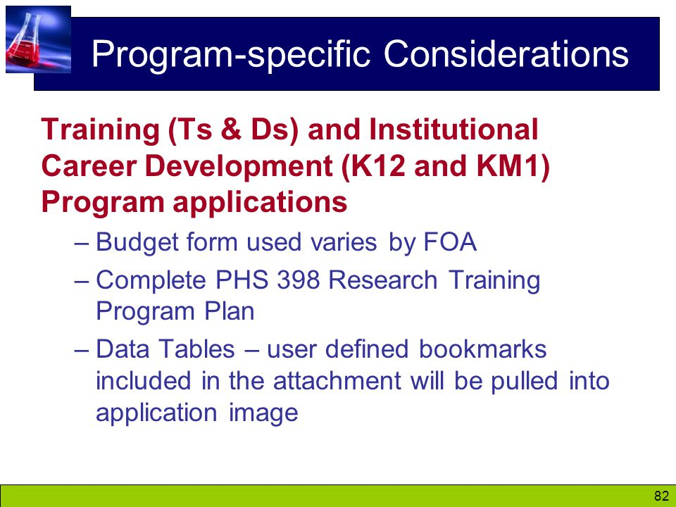 82 Program-specific Considerations Training (Ts & Ds) and Institutional Career Development (K12 and KM1) Program applications –Budget form used varies by FOA –Complete PHS 398 Research Training Program Plan –Data Tables – user defined bookmarks included in the attachment will be pulled into application image