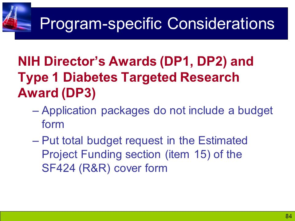 84 Program-specific Considerations NIH Director's Awards (DP1, DP2) and Type 1 Diabetes Targeted Research Award (DP3) –Application packages do not include a budget form –Put total budget request in the Estimated Project Funding section (item 15) of the SF424 (R&R) cover form