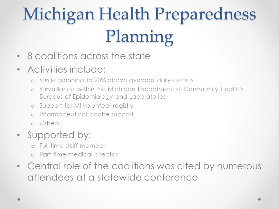 Michigan Health Preparedness Planning 8 coalitions across the state Activities include: o Surge planning to 20% above average daily census o Surveillance within the Michigan Department of Community Health s Bureaus of Epidemiology and Laboratories o Support for MI volunteer registry o Pharmaceutical cache support o Others Supported by: o Full time staff member o Part time medical director Central role of the coalitions was cited by numerous attendees at a statewide conference