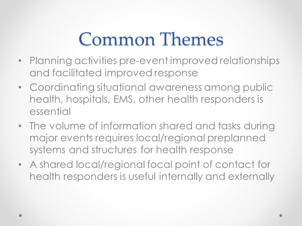 Common Themes Planning activities pre-event improved relationships and facilitated improved response Coordinating situational awareness among public health, hospitals, EMS, other health responders is essential The volume of information shared and tasks during major events requires local/regional preplanned systems and structures for health response A shared local/regional focal point of contact for health responders is useful internally and externally