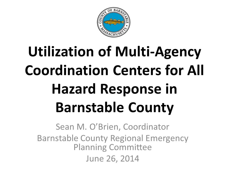 Utilization of Multi-Agency Coordination Centers for All Hazard Response in Barnstable County Sean M.
