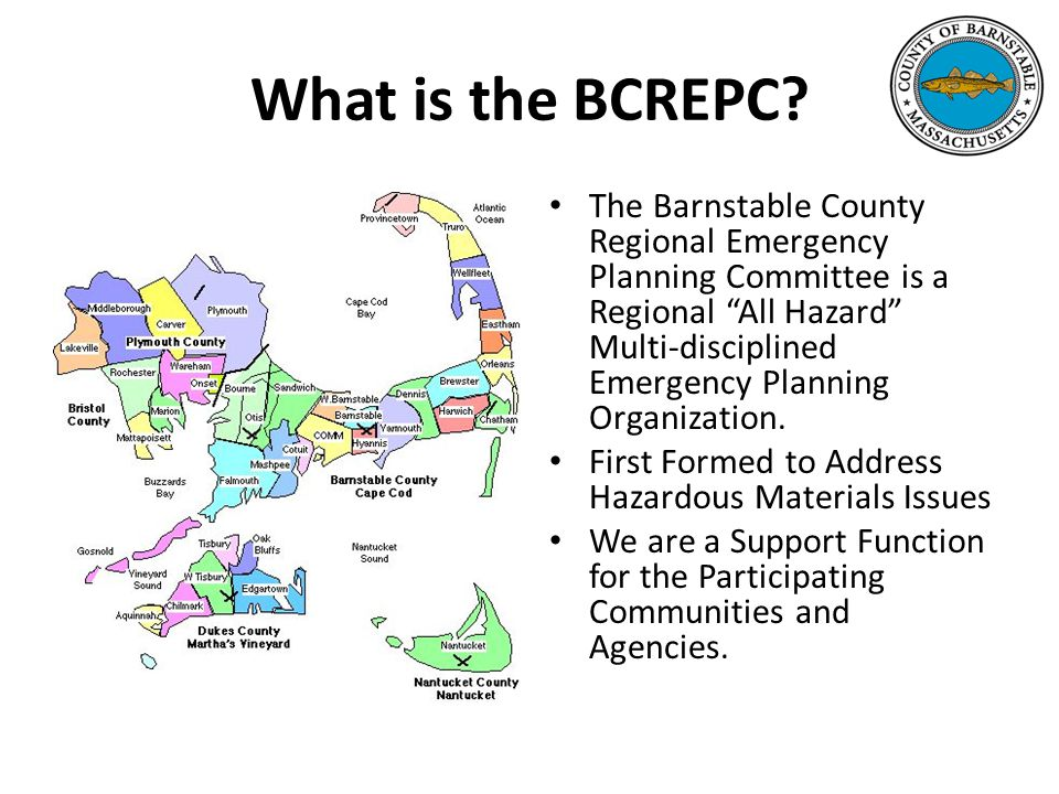 All Discipline All Hazard Early on BCREPC was thought of as an All Hazard Committee We are based out of the Barnstable County Department of Health and Environment who serves as the fiduciary agent to the Cape and Islands Health Agent's Coalition We believe it is important to involve all departments in the community at the planning and response stages to ALL emergency situations.