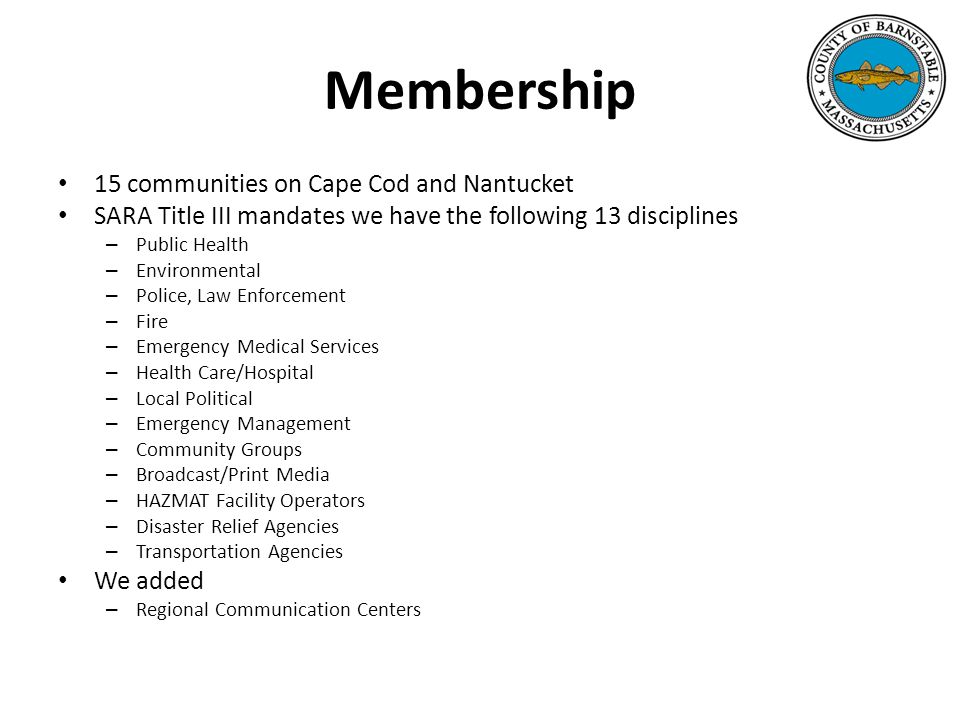 Membership 15 communities on Cape Cod and Nantucket SARA Title III mandates we have the following 13 disciplines – Public Health – Environmental – Police, Law Enforcement – Fire – Emergency Medical Services – Health Care/Hospital – Local Political – Emergency Management – Community Groups – Broadcast/Print Media – HAZMAT Facility Operators – Disaster Relief Agencies – Transportation Agencies We added – Regional Communication Centers