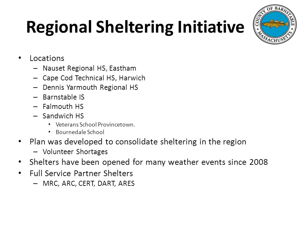 Regional Sheltering Initiative Locations – Nauset Regional HS, Eastham – Cape Cod Technical HS, Harwich – Dennis Yarmouth Regional HS – Barnstable IS – Falmouth HS – Sandwich HS Veterans School Provincetown.