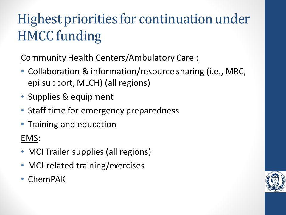 Highest priorities for continuation under HMCC funding Community Health Centers/Ambulatory Care : Collaboration & information/resource sharing (i.e., MRC, epi support, MLCH) (all regions) Supplies & equipment Staff time for emergency preparedness Training and education EMS: MCI Trailer supplies (all regions) MCI-related training/exercises ChemPAK