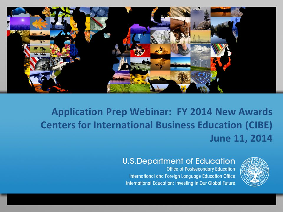 Application Prep Webinar: FY 2014 New Awards Centers for International Business Education (CIBE) June 11, 2014