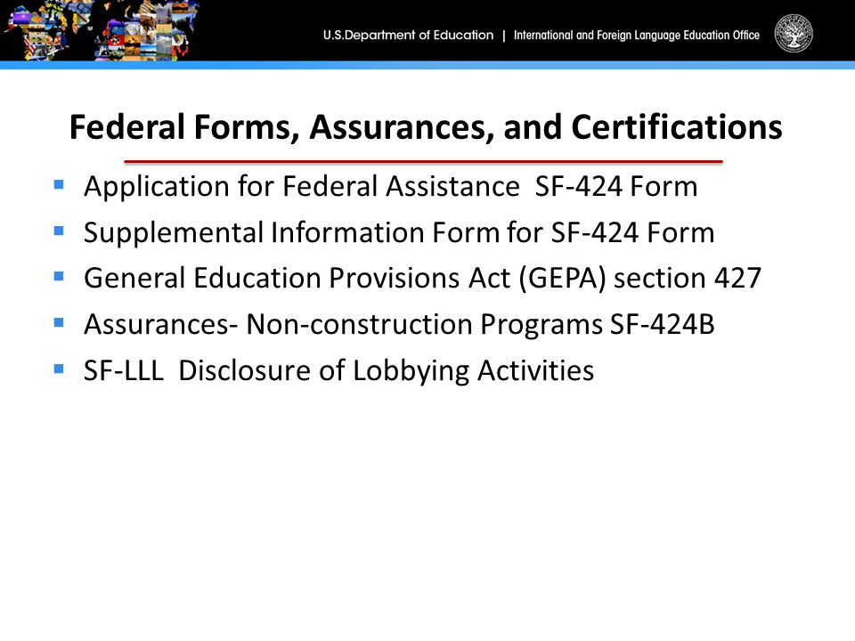 Federal Forms, Assurances, and Certifications  Application for Federal Assistance SF-424 Form  Supplemental Information Form for SF-424 Form  General Education Provisions Act (GEPA) section 427  Assurances- Non-construction Programs SF-424B  SF-LLL Disclosure of Lobbying Activities