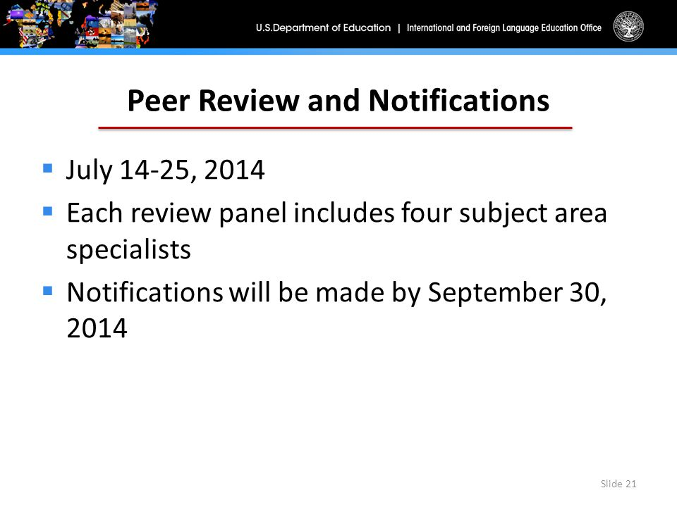 Peer Review and Notifications  July 14-25, 2014  Each review panel includes four subject area specialists  Notifications will be made by September 30, 2014 Slide 21