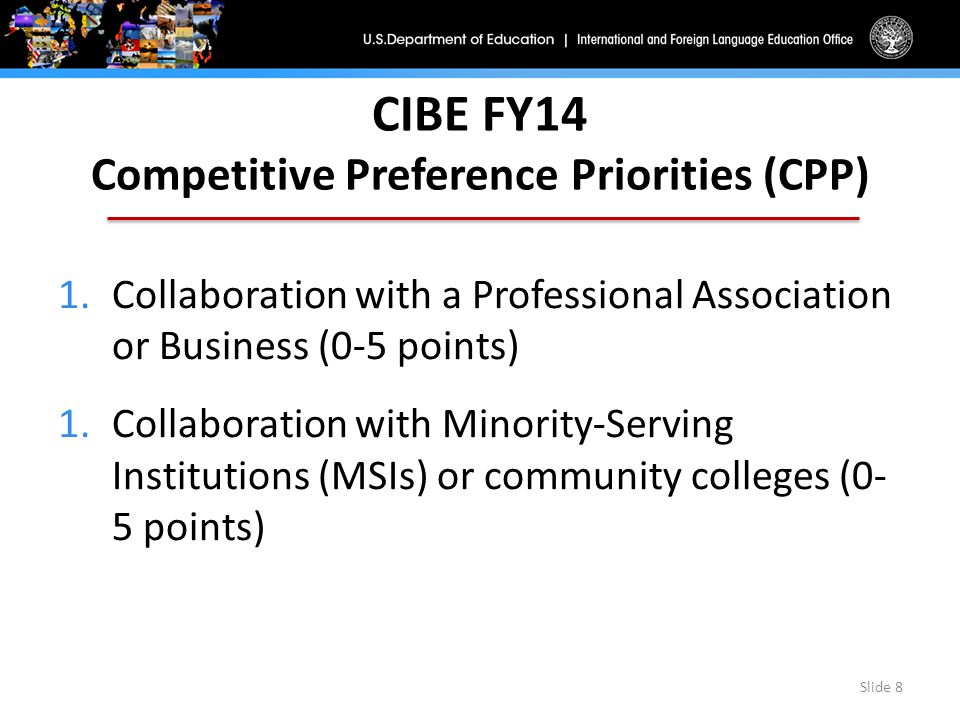 CIBE FY14 Competitive Preference Priorities (CPP) 1.Collaboration with a Professional Association or Business (0-5 points) 1.Collaboration with Minority-Serving Institutions (MSIs) or community colleges (0- 5 points) Slide 8