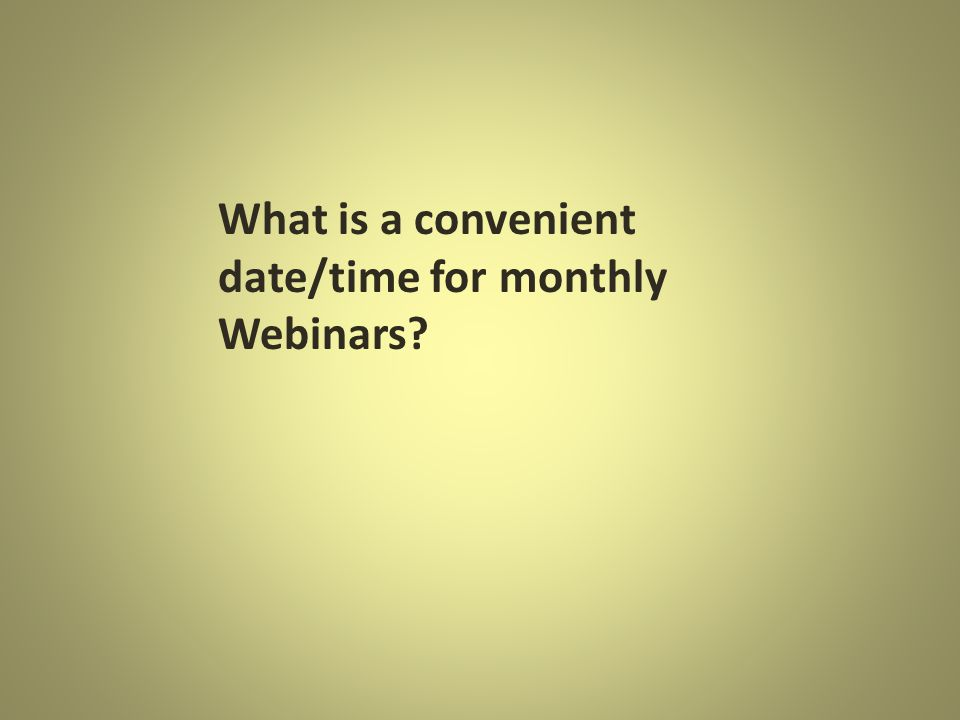 What is a convenient date/time for monthly Webinars