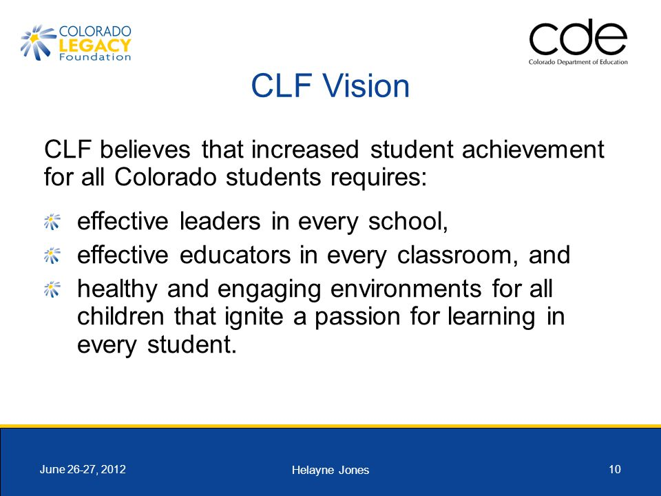 Helayne Jones 10June 26-27, 2012 CLF Vision CLF believes that increased student achievement for all Colorado students requires: effective leaders in e