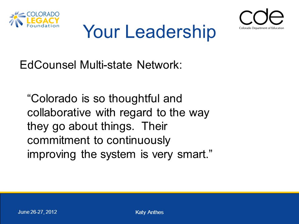 "Katy Anthes June 26-27, 2012 Your Leadership EdCounsel Multi-state Network: ""Colorado is so thoughtful and collaborative with regard to the way they g"