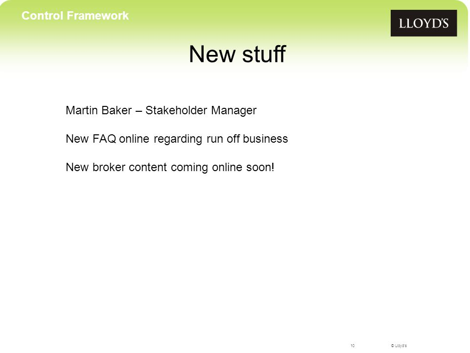 © Lloyd's New stuff 10 Control Framework Martin Baker – Stakeholder Manager New FAQ online regarding run off business New broker content coming online soon!