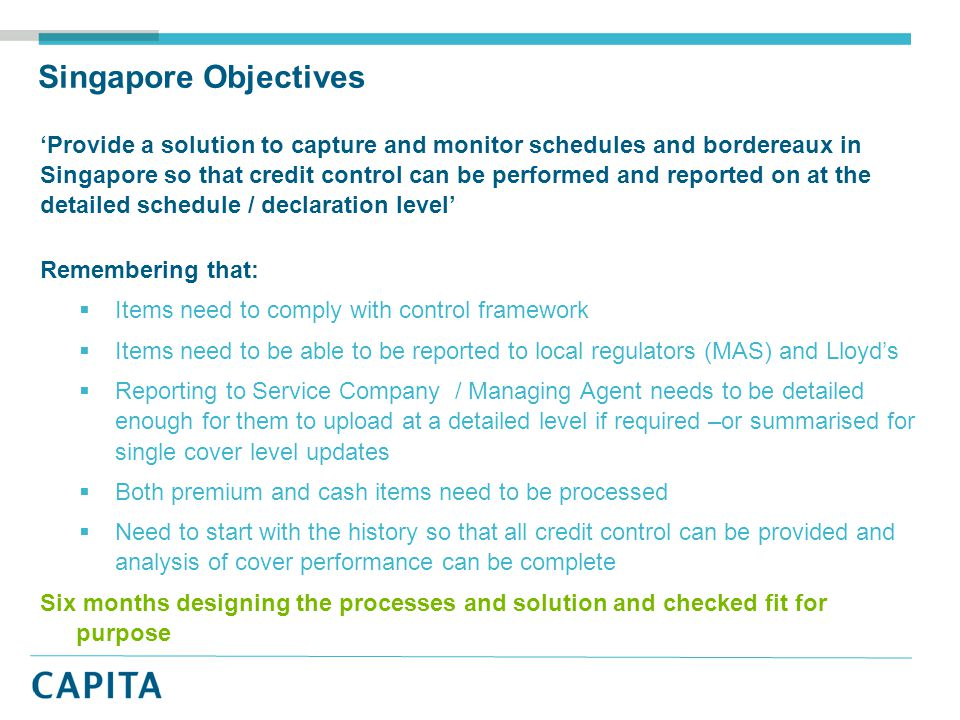 Singapore Objectives 'Provide a solution to capture and monitor schedules and bordereaux in Singapore so that credit control can be performed and reported on at the detailed schedule / declaration level' Remembering that:  Items need to comply with control framework  Items need to be able to be reported to local regulators (MAS) and Lloyd's  Reporting to Service Company / Managing Agent needs to be detailed enough for them to upload at a detailed level if required –or summarised for single cover level updates  Both premium and cash items need to be processed  Need to start with the history so that all credit control can be provided and analysis of cover performance can be complete Six months designing the processes and solution and checked fit for purpose