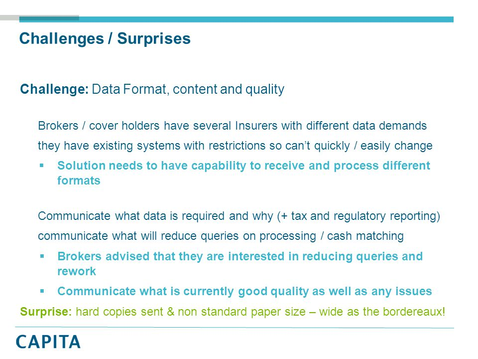 Challenges / Surprises Challenge: Data Format, content and quality Brokers / cover holders have several Insurers with different data demands they have existing systems with restrictions so can't quickly / easily change  Solution needs to have capability to receive and process different formats Communicate what data is required and why (+ tax and regulatory reporting) communicate what will reduce queries on processing / cash matching  Brokers advised that they are interested in reducing queries and rework  Communicate what is currently good quality as well as any issues Surprise: hard copies sent & non standard paper size – wide as the bordereaux!