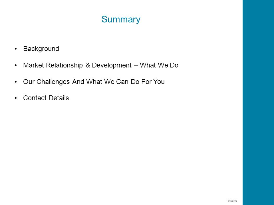 © Lloyd's Summary Background Market Relationship & Development – What We Do Our Challenges And What We Can Do For You Contact Details