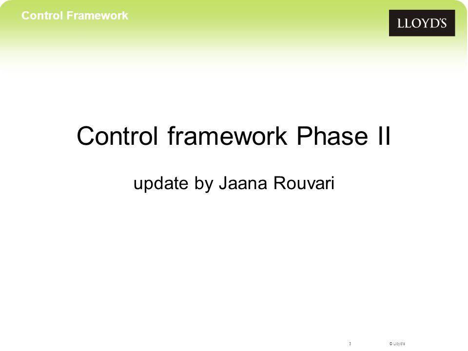 © Lloyd's Control framework Phase II update by Jaana Rouvari 3 Control Framework