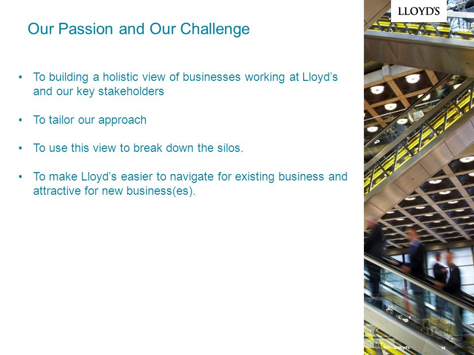 © Lloyd's 36 Our Passion and Our Challenge To building a holistic view of businesses working at Lloyd's and our key stakeholders To tailor our approach To use this view to break down the silos.