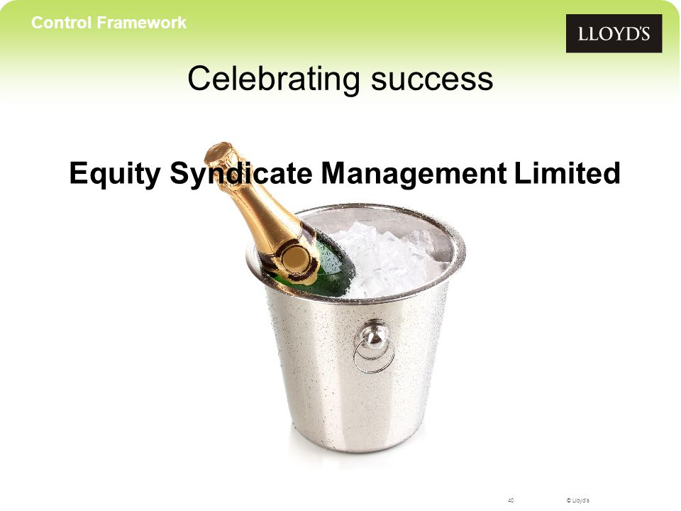 © Lloyd's Celebrating success 40 Control Framework Equity Syndicate Management Limited