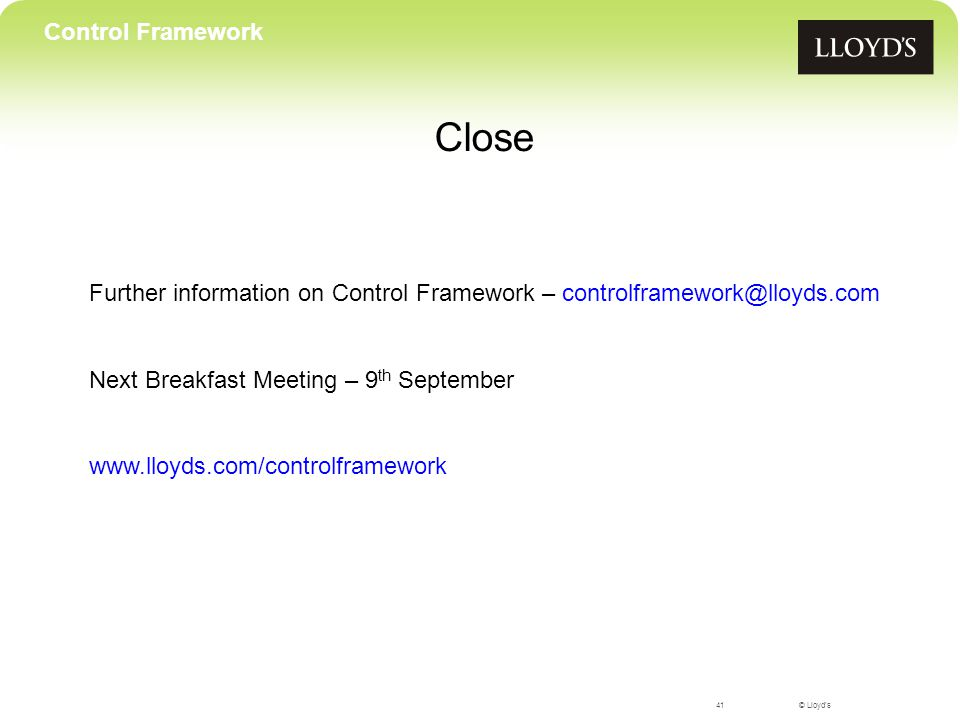 © Lloyd's41 Control Framework Close Further information on Control Framework – controlframework@lloyds.com Next Breakfast Meeting – 9 th September www.lloyds.com/controlframework