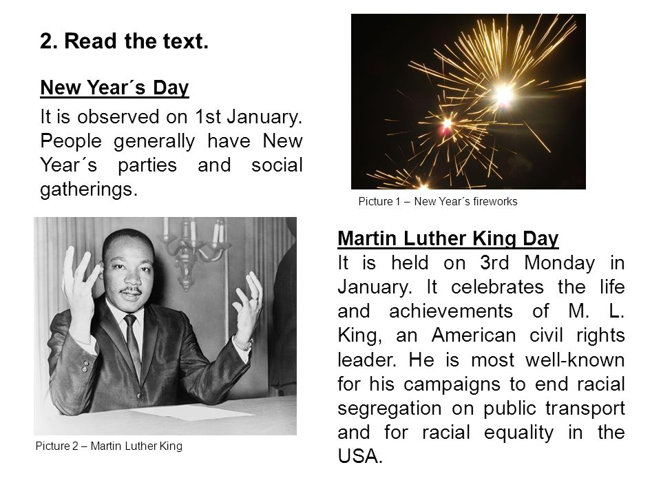 2. Read the text. New Year´s Day It is observed on 1st January. People generally have New Year´s parties and social gatherings. Martin Luther King Day