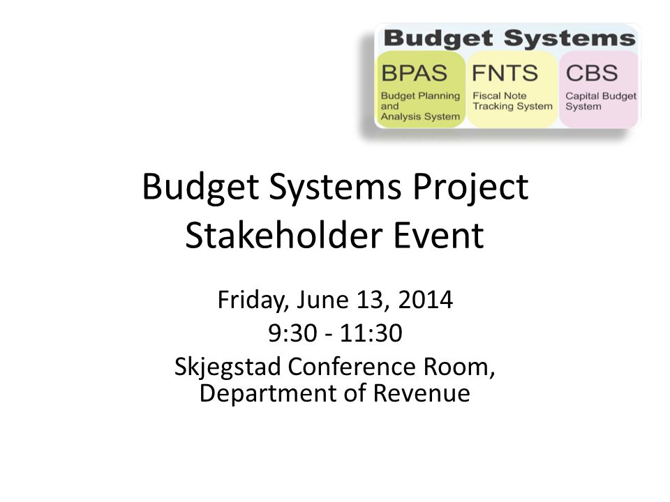 Friday, June 13, 2014 9:30 - 11:30 Skjegstad Conference Room, Department of Revenue Budget Systems Project Stakeholder Event
