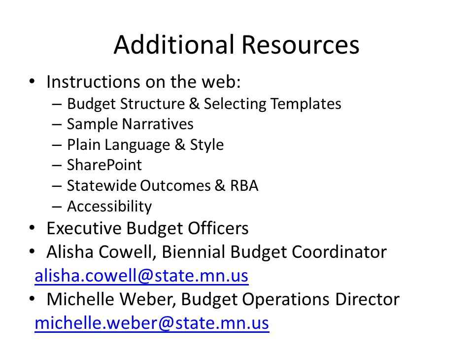 Additional Resources Instructions on the web: – Budget Structure & Selecting Templates – Sample Narratives – Plain Language & Style – SharePoint – Statewide Outcomes & RBA – Accessibility Executive Budget Officers Alisha Cowell, Biennial Budget Coordinator alisha.cowell@state.mn.us Michelle Weber, Budget Operations Director michelle.weber@state.mn.us