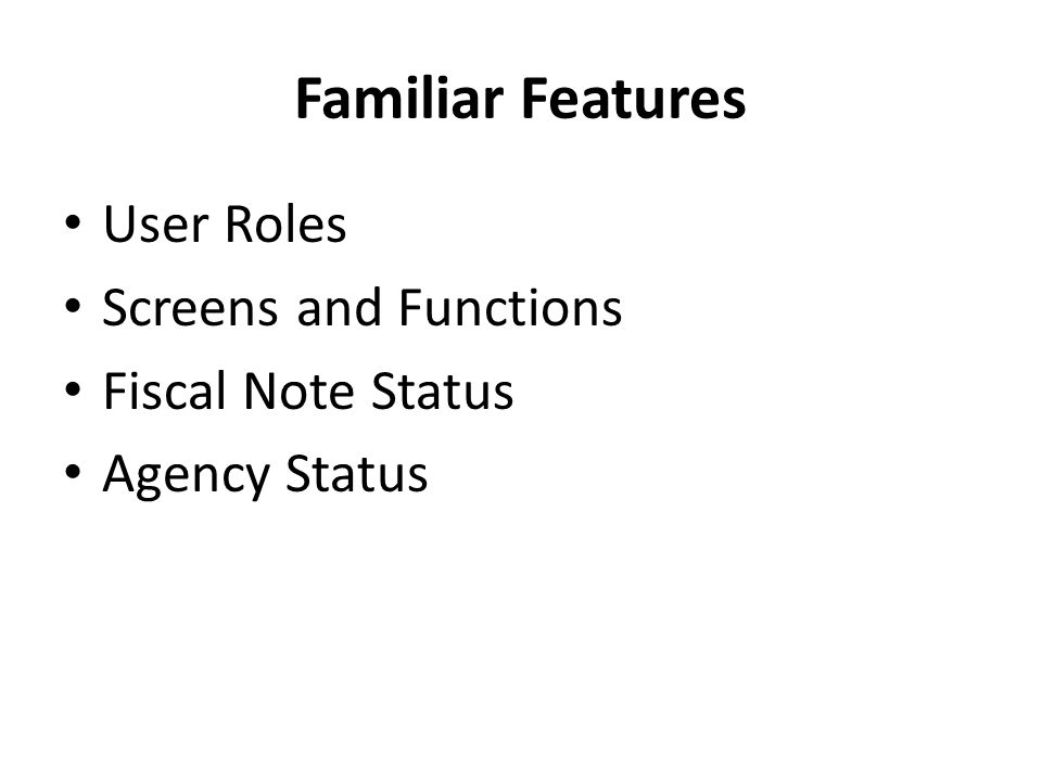Familiar Features User Roles Screens and Functions Fiscal Note Status Agency Status