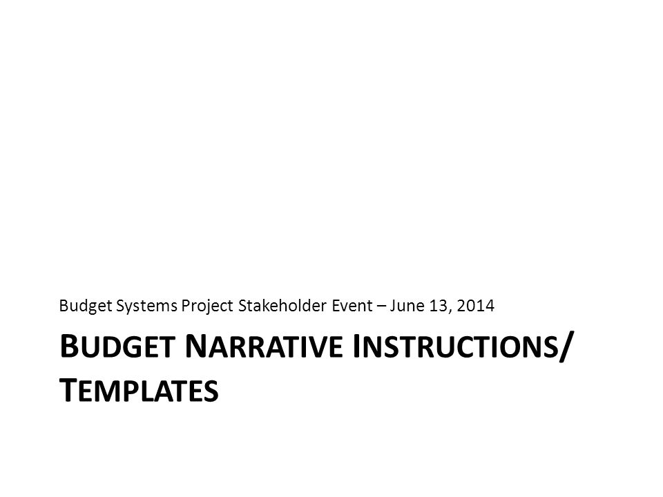 B UDGET N ARRATIVE I NSTRUCTIONS / T EMPLATES Budget Systems Project Stakeholder Event – June 13, 2014