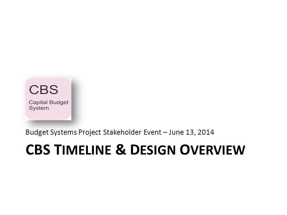 CBS T IMELINE & D ESIGN O VERVIEW Budget Systems Project Stakeholder Event – June 13, 2014