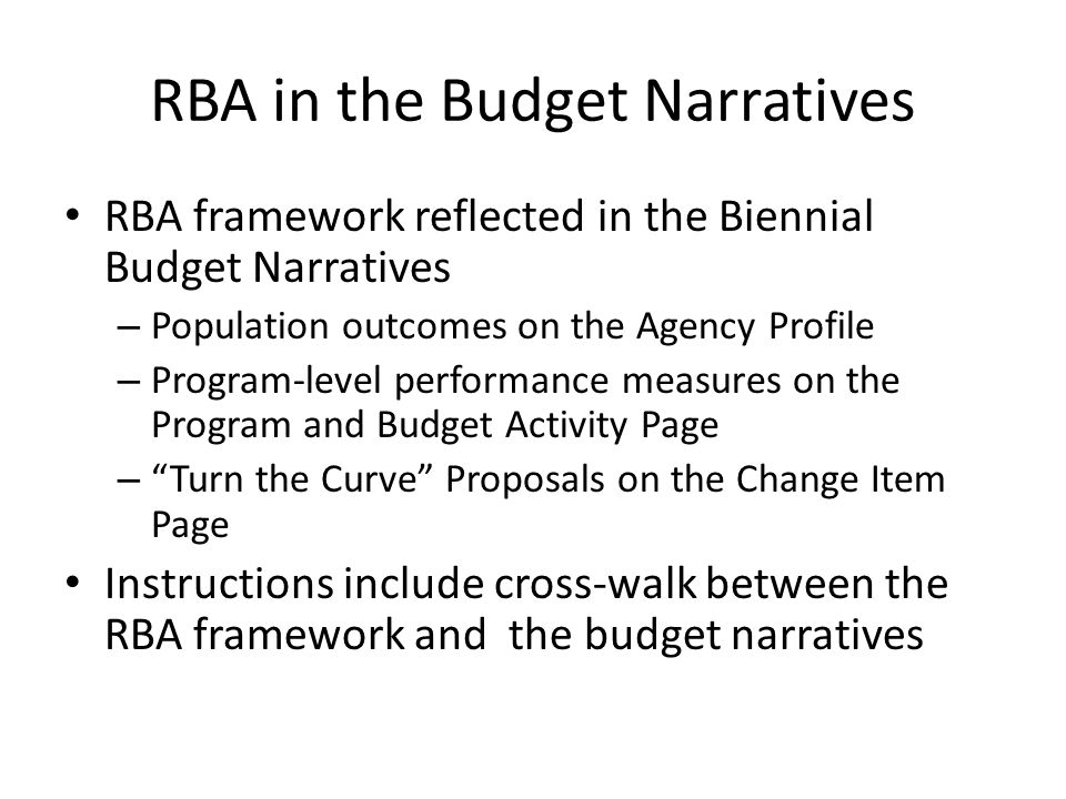 RBA in the Budget Narratives RBA framework reflected in the Biennial Budget Narratives – Population outcomes on the Agency Profile – Program-level performance measures on the Program and Budget Activity Page – Turn the Curve Proposals on the Change Item Page Instructions include cross-walk between the RBA framework and the budget narratives