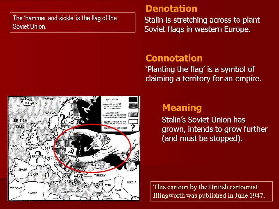 Stalin is stretching across to plant Soviet flags in western Europe. 'Planting the flag' is a symbol of claiming a territory for an empire. Denotation
