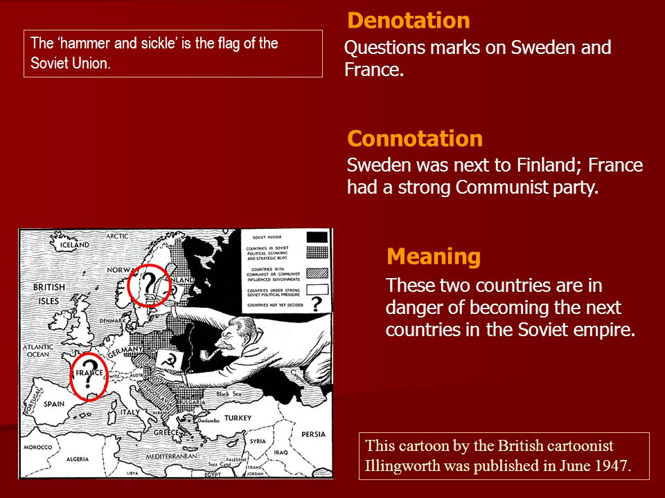Questions marks on Sweden and France. Sweden was next to Finland; France had a strong Communist party. Denotation Connotation Meaning These two countr