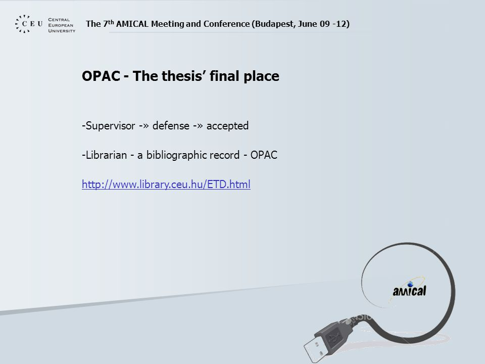 The 7 th AMICAL Meeting and Conference (Budapest, June 09 -12) OPAC - The thesis' final place -Supervisor -» defense -» accepted -Librarian - a bibliographic record - OPAC http://www.library.ceu.hu/ETD.html