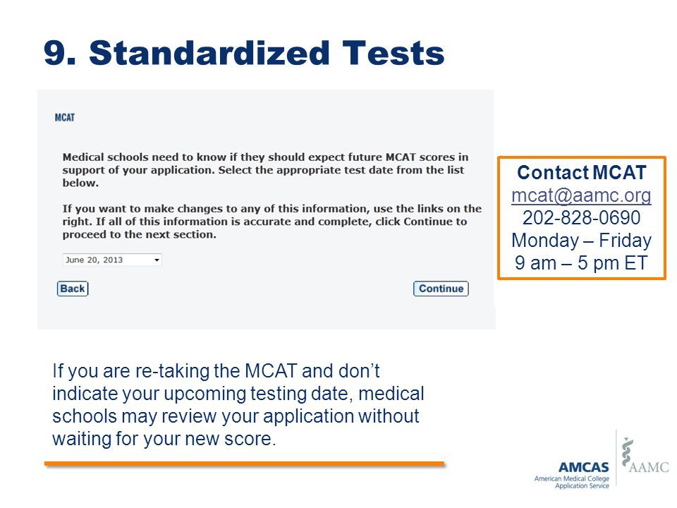 9. Standardized Tests Contact MCAT mcat@aamc.org 202-828-0690 Monday – Friday 9 am – 5 pm ET If you are re-taking the MCAT and don't indicate your upc