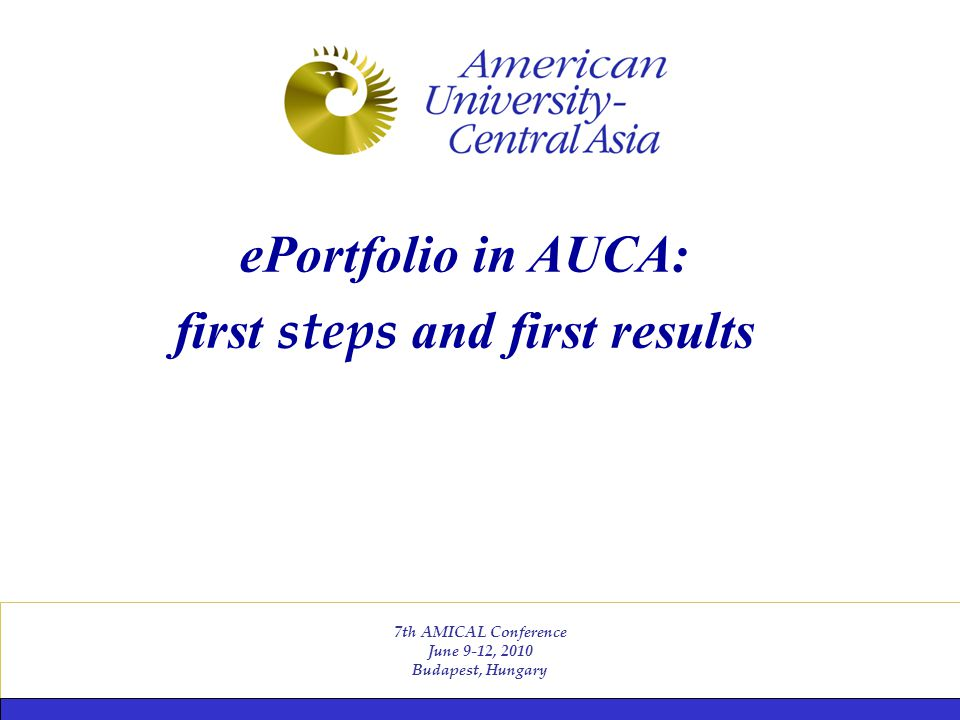 7th AMICAL Conference June 9-12, 2010 Budapest, Hungary ePortfolio in AUCA: first steps and first results