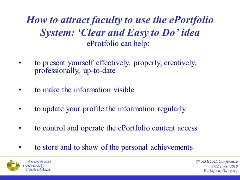 How to attract faculty to use the ePortfolio System: 'Clear and Easy to Do' idea 7 th AMICAL Conference 9-12 June, 2010 Budapest, Hungary eProtfolio can help: to present yourself effectively, properly, creatively, professionally, up-to-date to make the information visible to update your profile the information regularly to control and operate the ePortfolio content access to store and to show of the personal achievements