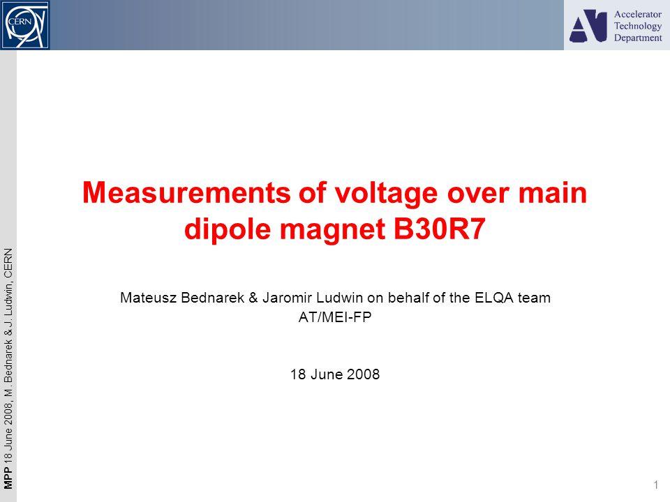 MPP 18 June 2008, M. Bednarek & J. Ludwin, CERN 1 Measurements of voltage over main dipole magnet B30R7 Mateusz Bednarek & Jaromir Ludwin on behalf of
