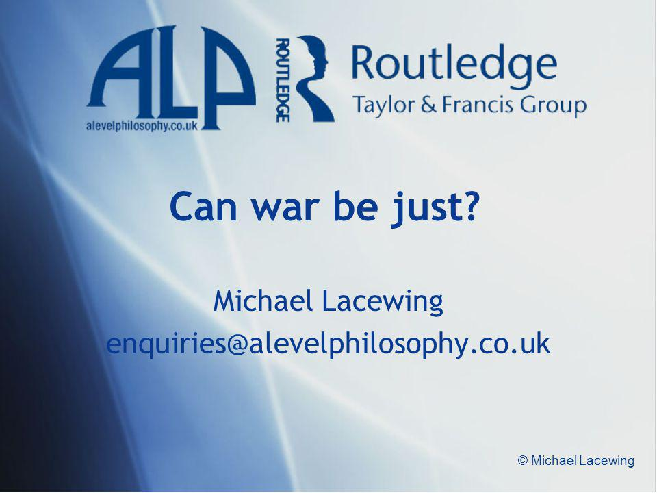 © Michael Lacewing Can war be just? Michael Lacewing enquiries@alevelphilosophy.co.uk