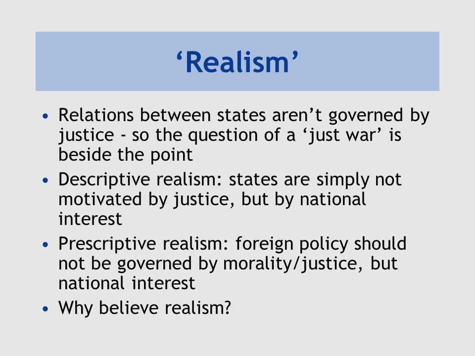 'Realism' Relations between states aren't governed by justice - so the question of a 'just war' is beside the point Descriptive realism: states are si