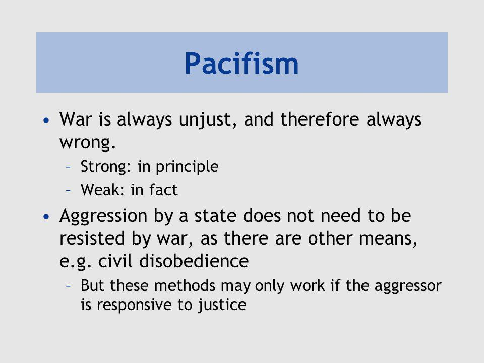 Pacifism War is always unjust, and therefore always wrong. –Strong: in principle –Weak: in fact Aggression by a state does not need to be resisted by