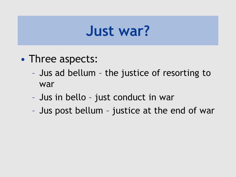 Just war? Three aspects: –Jus ad bellum – the justice of resorting to war –Jus in bello – just conduct in war –Jus post bellum – justice at the end of