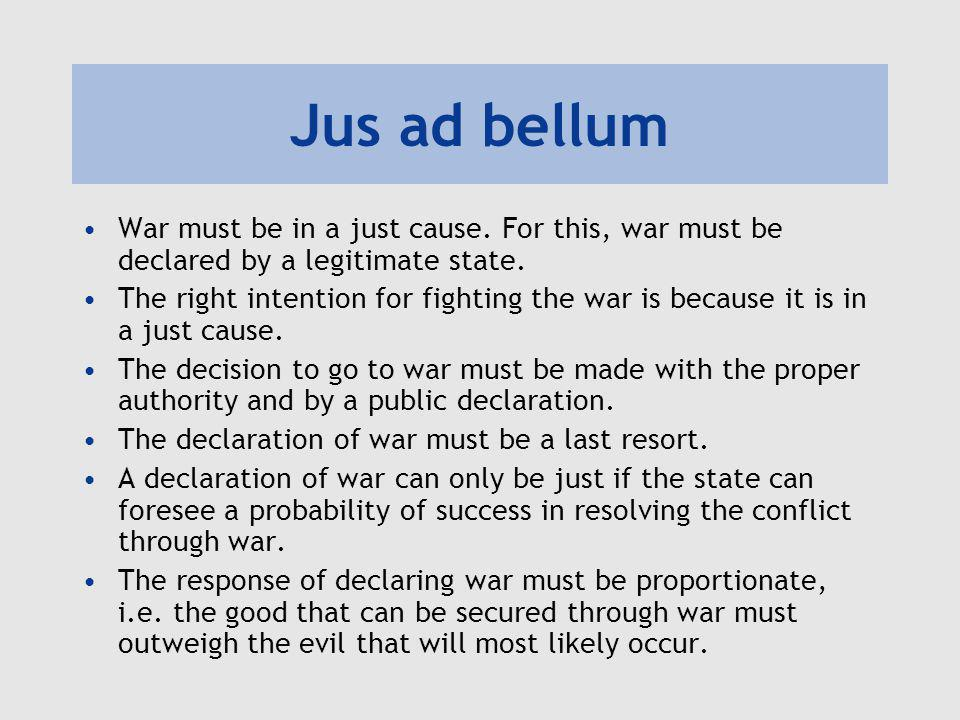Jus ad bellum War must be in a just cause. For this, war must be declared by a legitimate state. The right intention for fighting the war is because i